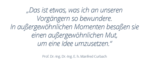 """Graphic with text shows a quotation from Prof. Manfred Curbach: """"That is something I admire so much about our predecessors.  In extraordinary moments, they possessed extraordinary courage to implement an idea."""""""