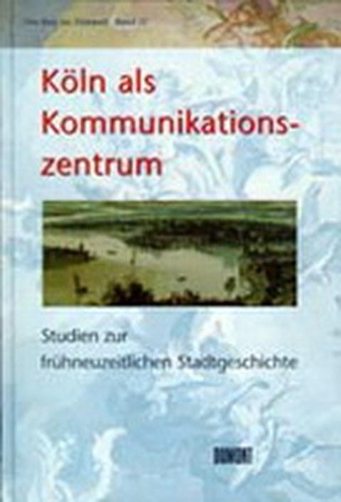 Köln als Kommunikationszentrum. Studien zur frühneuzeitlichen Stadtgeschichte