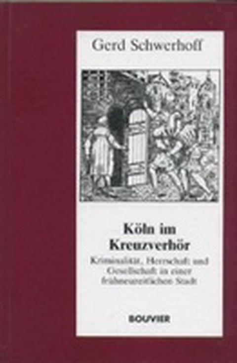 Köln im Kreuzverhör - Kriminalität, Herrschaft und Gesellschaft in einer frühneuzeitlichen Stadt