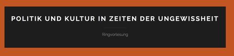 """Ringvorlesung """"Politik und Kultur in Zeiten der Ungewissheit"""" Sommer 2016"""