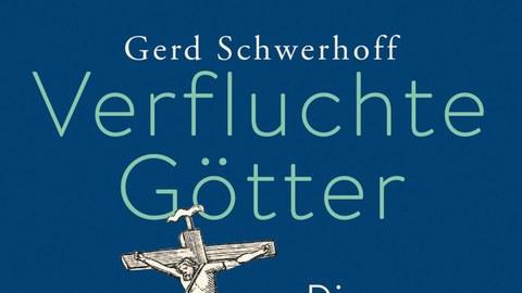 Cover des Buches Verfluchte Götter von Gerd Schwerhoff, blauer EInband mit einer gekreuzigten Figur und weiteren Figuren