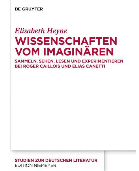 Buchcover von Elisabeth Heyne: WISSENSCHAFTEN VOM IMAGINÄREN SAMMELN, SEHEN, LESEN UND EXPERIMENTIEREN BEI ROGER CAILLOIS UND ELIAS CANETTI, De Gruyter 2020.