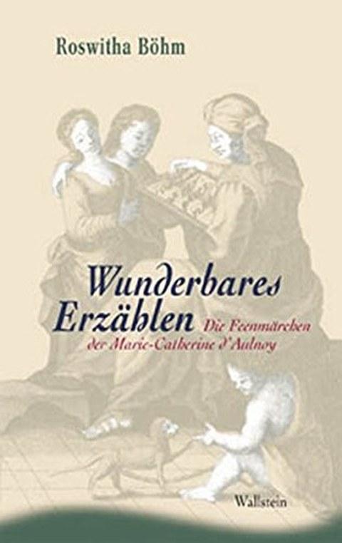 Buchcover von Roswitha Böhm: Wunderbares Erzählen. Die Feenmärchen der Marie-Catherine d'Aulnoy, Göttingen: Wallstein Verlag 2003, 296 Seiten