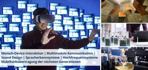 Bildcollage mit Schriftzug. Bilder: ein Man mit VR-Brille, Hallraum, 5G-Lab, Hochfrequenzanalyse. Schriftzug: Mensch-Device Interaktion   Multimodale Kommunikation   Sound Design   Spracherkennsyntese   Hochfrequenzsysteme   Mobilfunkübertragung