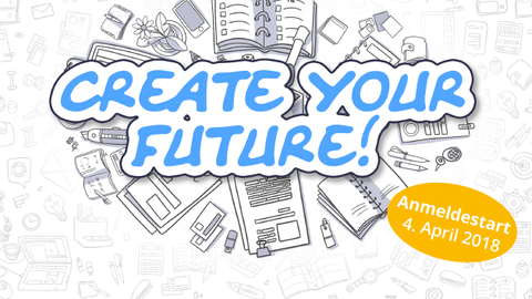 Create your future! - Anmeldestart 4. April 2018