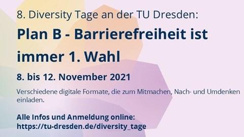Das Bild zeigt ein Banner im Hintergrund ist eine bunte schematische Blume zu sehen. Der Text auf dem Banner ist folgender: 8. Diversity Tage an der TU Dresden:Plan B – Barrierefreiheit ist immer 1. Wahl, 8. bis 12. November 2021