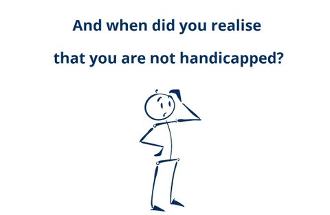 And when did you realise that you are not handicapped?